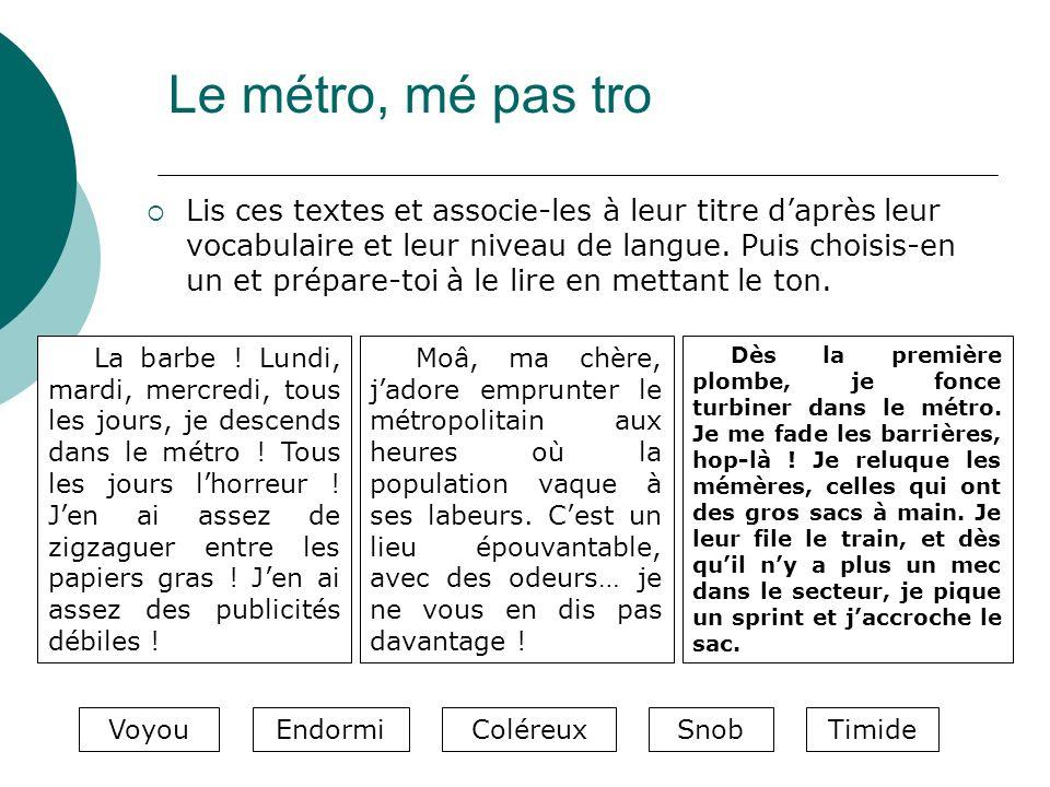 Le métro, mé pas tro Lis ces textes et associe-les à leur titre daprès leur vocabulaire et leur niveau de langue. Puis choisis-en un et prépare-toi à
