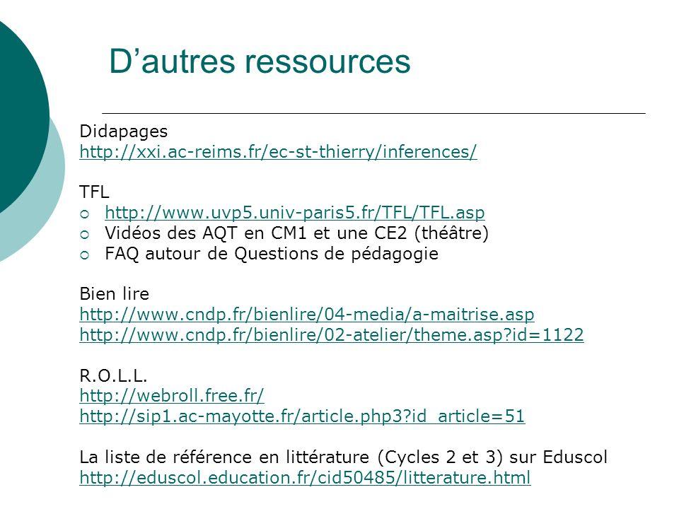 Dautres ressources Didapages http://xxi.ac-reims.fr/ec-st-thierry/inferences/ TFL http://www.uvp5.univ-paris5.fr/TFL/TFL.asp Vidéos des AQT en CM1 et une CE2 (théâtre) FAQ autour de Questions de pédagogie Bien lire http://www.cndp.fr/bienlire/04-media/a-maitrise.asp http://www.cndp.fr/bienlire/02-atelier/theme.asp?id=1122 R.O.L.L.