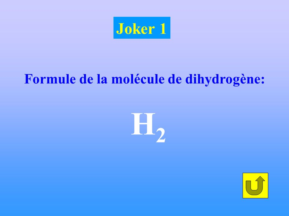 Formule de la molécule de dihydrogène: H 2 Joker 1