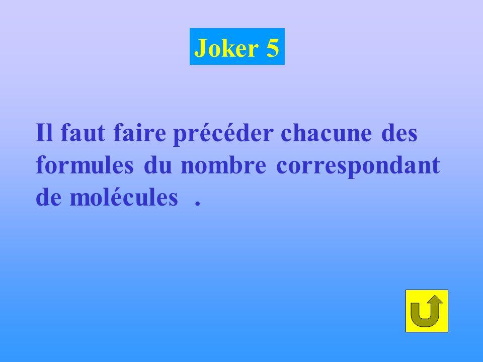 Il faut faire précéder chacune des formules du nombre correspondant de molécules. Joker 5