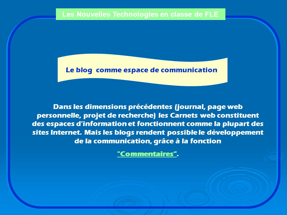 Les Nouvelles Technologies en classe de FLE Le blog comme recherche ou expérience pédagogique La dimension historique du journal (weblog) permet de ra