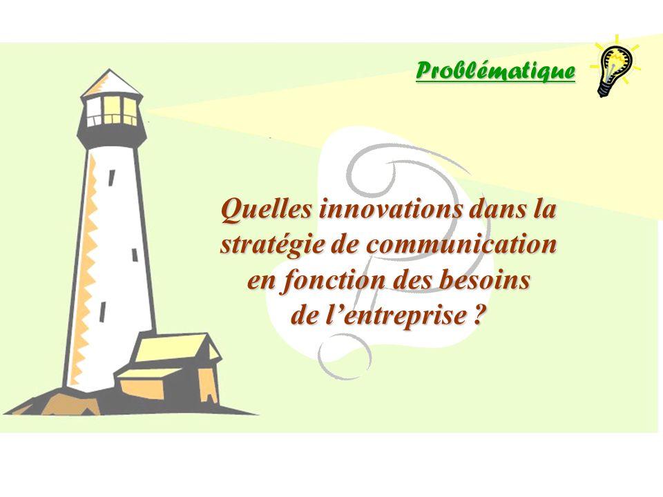 Problématique Quelles innovations dans la stratégie de communication en fonction des besoins de lentreprise ?
