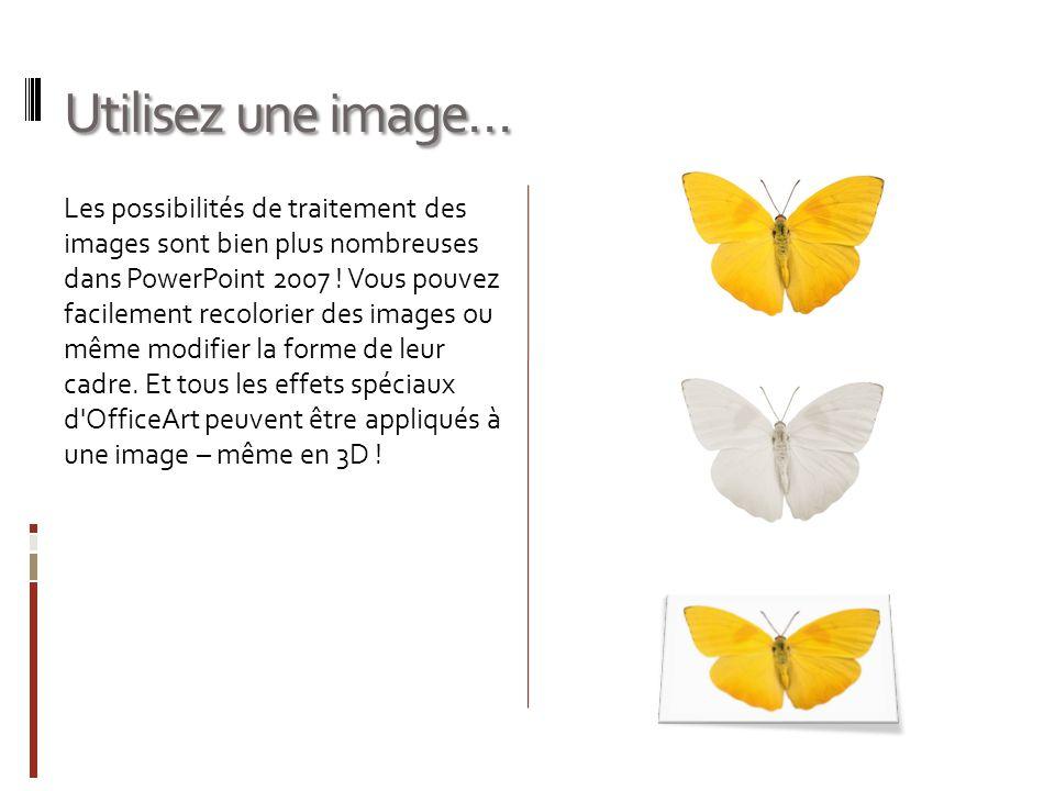 Utilisez une image… Les possibilités de traitement des images sont bien plus nombreuses dans PowerPoint 2007 ! Vous pouvez facilement recolorier des i