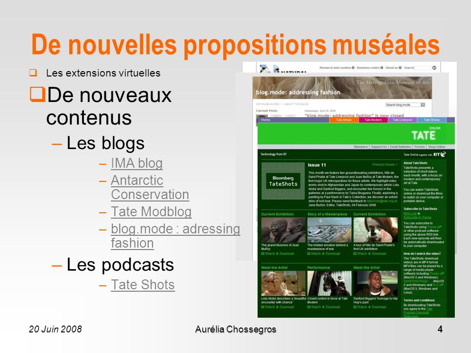 20 Juin 2008Aurélia Chossegros4 De nouvelles propositions muséales Les extensions virtuelles De nouveaux contenus –Les blogs –IMA blogIMA blog –Antarctic ConservationAntarctic Conservation –Tate ModblogTate Modblog –blog.mode : adressing fashionblog.mode : adressing fashion –Les podcasts –Tate ShotsTate Shots