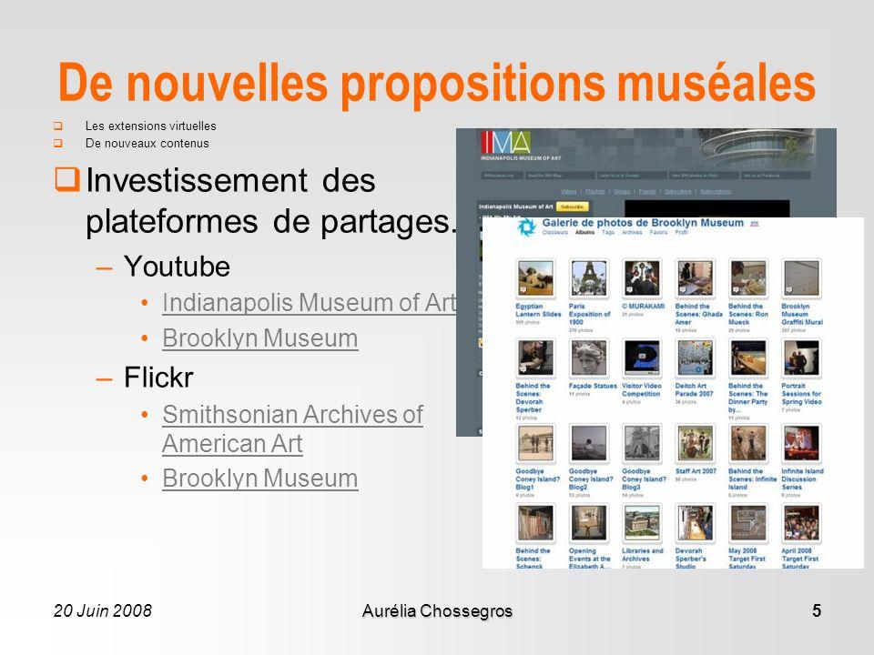 20 Juin 2008Aurélia Chossegros5 De nouvelles propositions muséales Les extensions virtuelles De nouveaux contenus Investissement des plateformes de partages.
