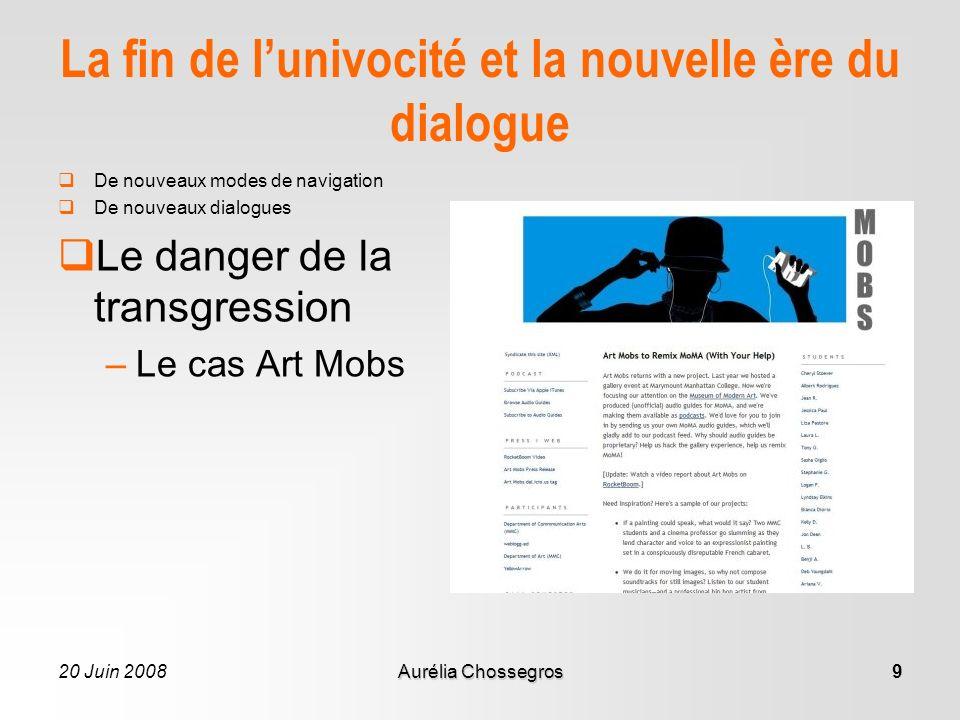 20 Juin 2008Aurélia Chossegros9 La fin de lunivocité et la nouvelle ère du dialogue De nouveaux modes de navigation De nouveaux dialogues Le danger de la transgression –Le cas Art Mobs