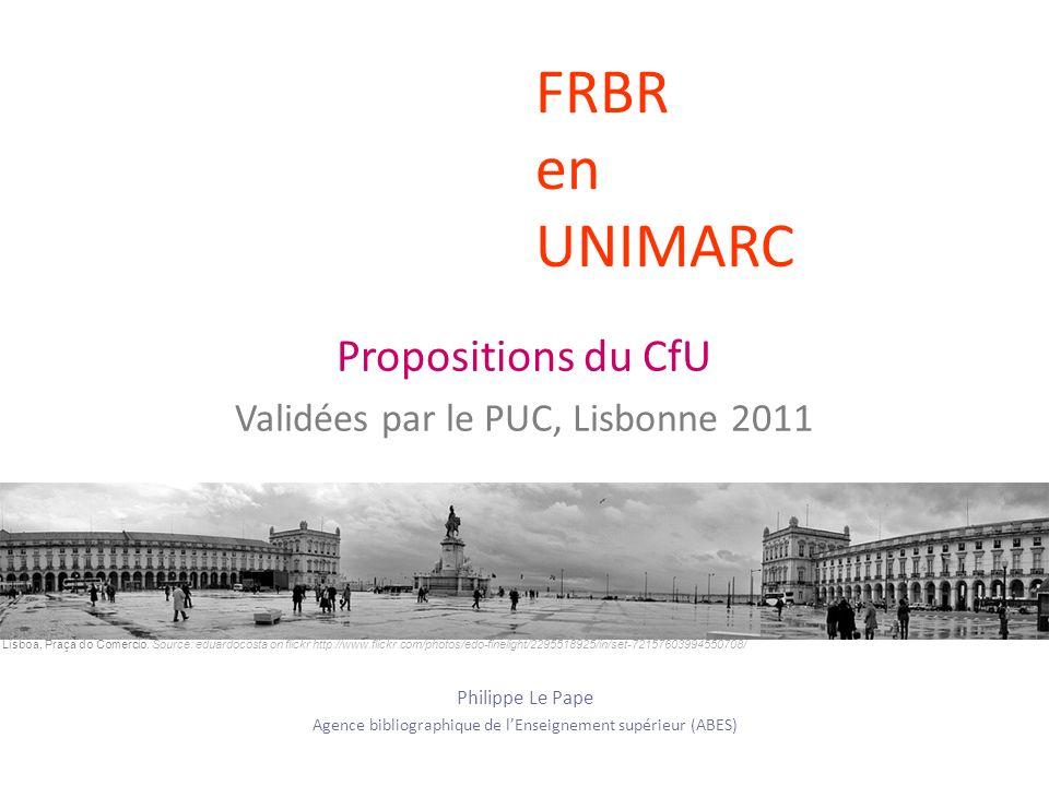FRBR en UNIMARC Propositions du CfU Validées par le PUC, Lisbonne 2011 Philippe Le Pape Agence bibliographique de lEnseignement supérieur (ABES) Lisboa, Praça do Comercio.