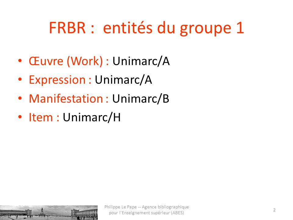 FRBR : entités du groupe 1 Œuvre (Work) : Unimarc/A Expression : Unimarc/A Manifestation : Unimarc/B Item : Unimarc/H 2 Philippe Le Pape -- Agence bib