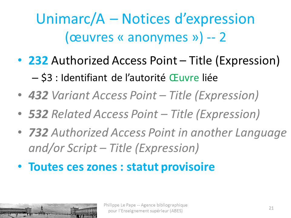 Unimarc/A – Notices dexpression (œuvres « anonymes ») -- 2 232 Authorized Access Point – Title (Expression) – $3 : Identifiant de lautorité Œuvre liée 432 Variant Access Point – Title (Expression) 532 Related Access Point – Title (Expression) 732 Authorized Access Point in another Language and/or Script – Title (Expression) Toutes ces zones : statut provisoire 21 Philippe Le Pape -- Agence bibliographique pour l Enseignement supérieur (ABES)