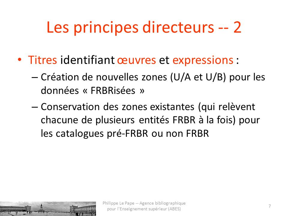 Les principes directeurs -- 2 Titres identifiant œuvres et expressions : – Création de nouvelles zones (U/A et U/B) pour les données « FRBRisées » – Conservation des zones existantes (qui relèvent chacune de plusieurs entités FRBR à la fois) pour les catalogues pré-FRBR ou non FRBR 7 Philippe Le Pape -- Agence bibliographique pour l Enseignement supérieur (ABES)