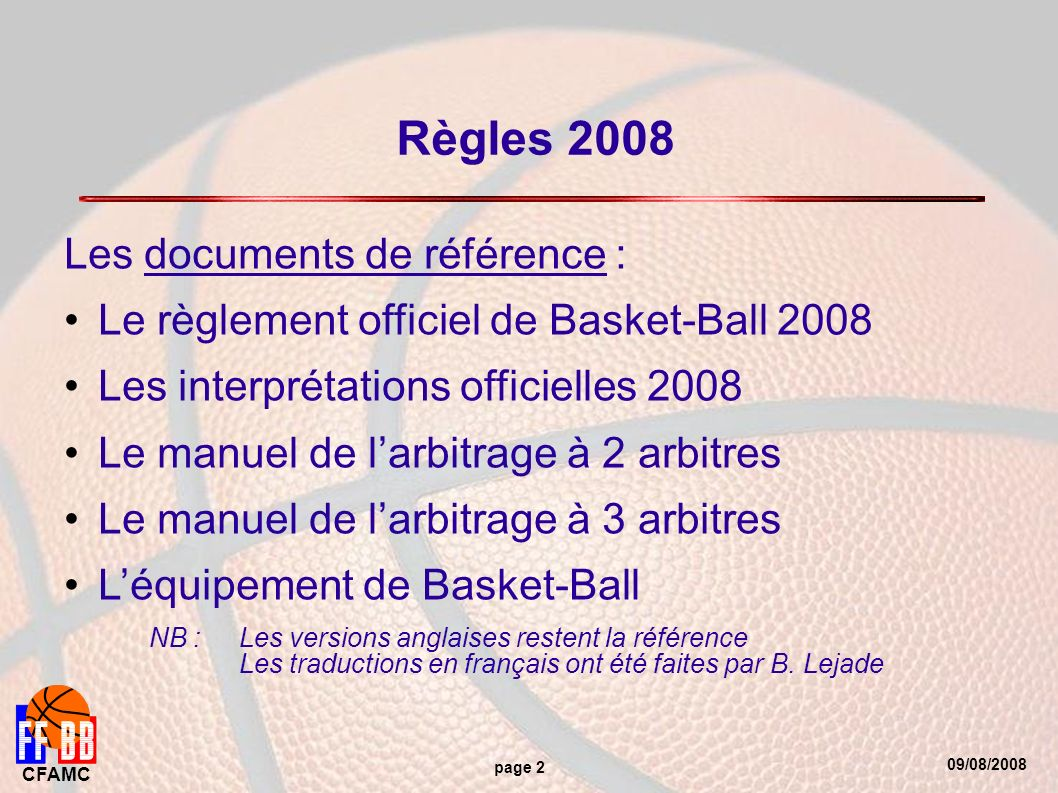 09/08/2008 CFAMC page 2 Règles 2008 Les documents de référence : Le règlement officiel de Basket-Ball 2008 Les interprétations officielles 2008 Le man