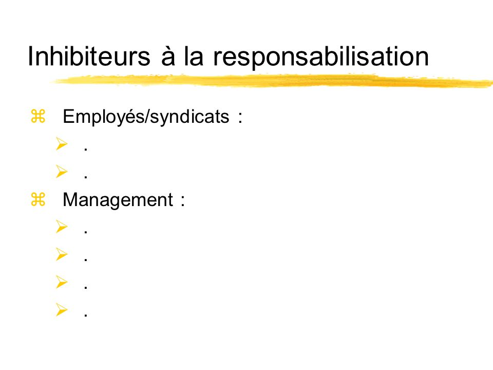 Inhibiteurs à la responsabilisation zEmployés/syndicats :. zManagement :.