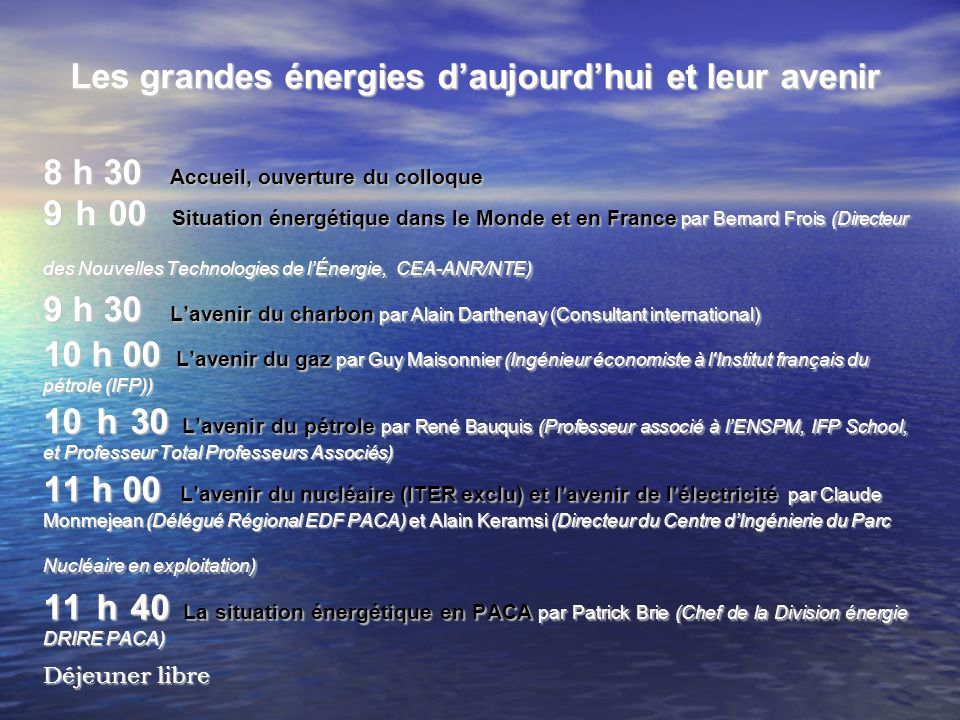Les grandes énergies daujourdhui et leur avenir 8 h 30 Accueil, ouverture du colloque 9 h 00 Situation énergétique dans le Monde et en France par Bern