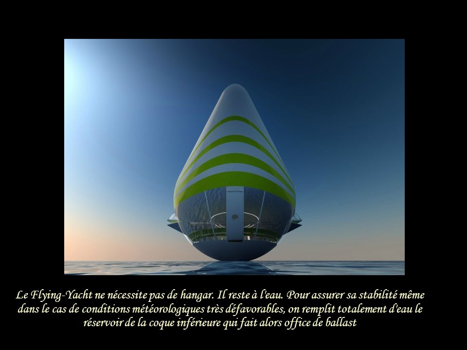 La partie supérieure contient plusieurs enveloppes remplies d hélium La coque inférieure est lestée d eau afin de garantir l assise Le Flying-Yacht peut voler entre 30 et 90 mètres d altitude