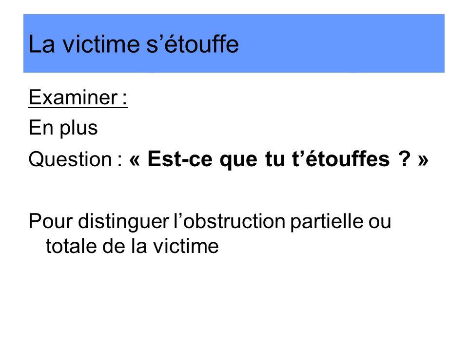 Examiner : En plus Question : « Est-ce que tu tétouffes ? » Pour distinguer lobstruction partielle ou totale de la victime La victime sétouffe