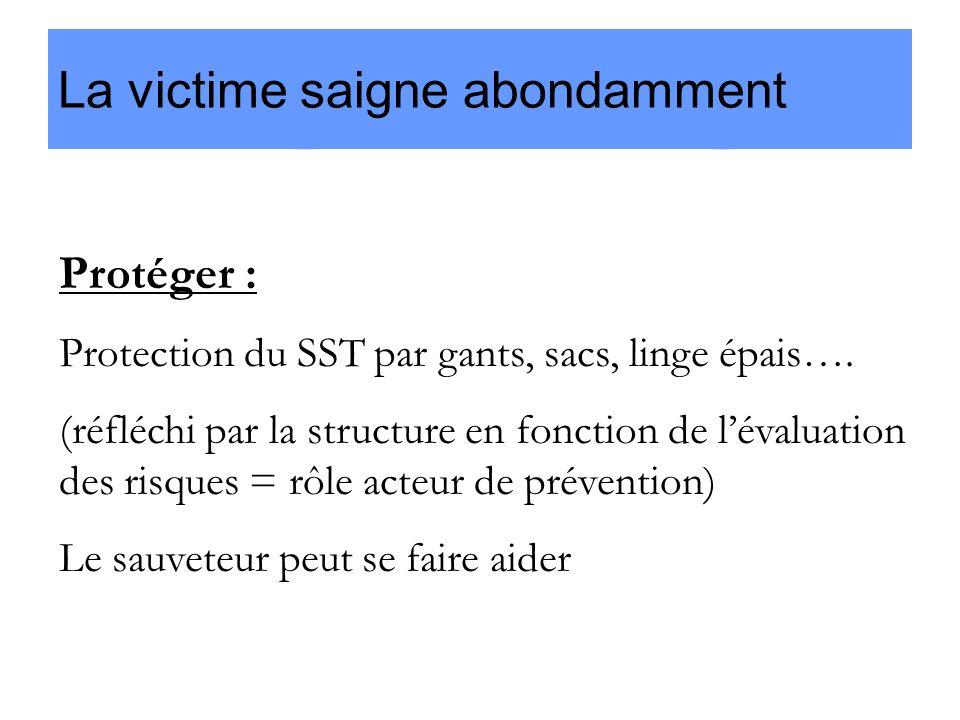 La victime saigne abondamment Protéger : Protection du SST par gants, sacs, linge épais…. (réfléchi par la structure en fonction de lévaluation des ri