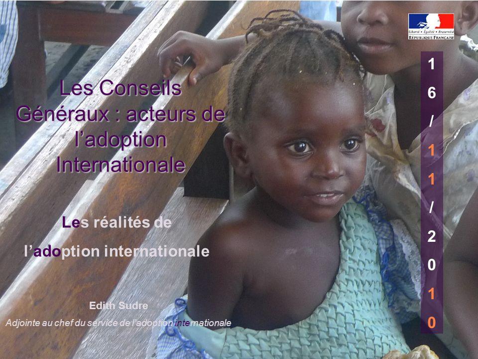 Edith Sudre Adjointe au chef du service de ladoption internationale 16/11/201016/11/2010 Les réalités de ladoption internationale Les Conseils Générau