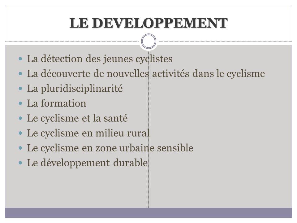 LE DEVELOPPEMENT La détection des jeunes cyclistes La découverte de nouvelles activités dans le cyclisme La pluridisciplinarité La formation Le cyclis