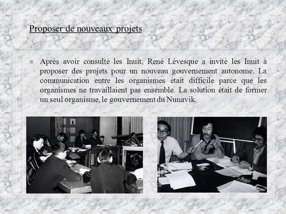 Proposer de nouveaux projets n Après avoir consulté les Inuit, René Lévesque a invité les Inuit à proposer des projets pour un nouveau gouvernement au