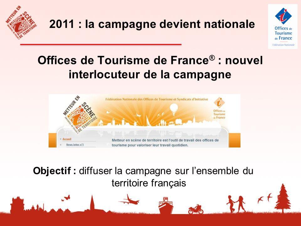 Offices de Tourisme de France ® : nouvel interlocuteur de la campagne 2011 : la campagne devient nationale Objectif : diffuser la campagne sur lensemble du territoire français