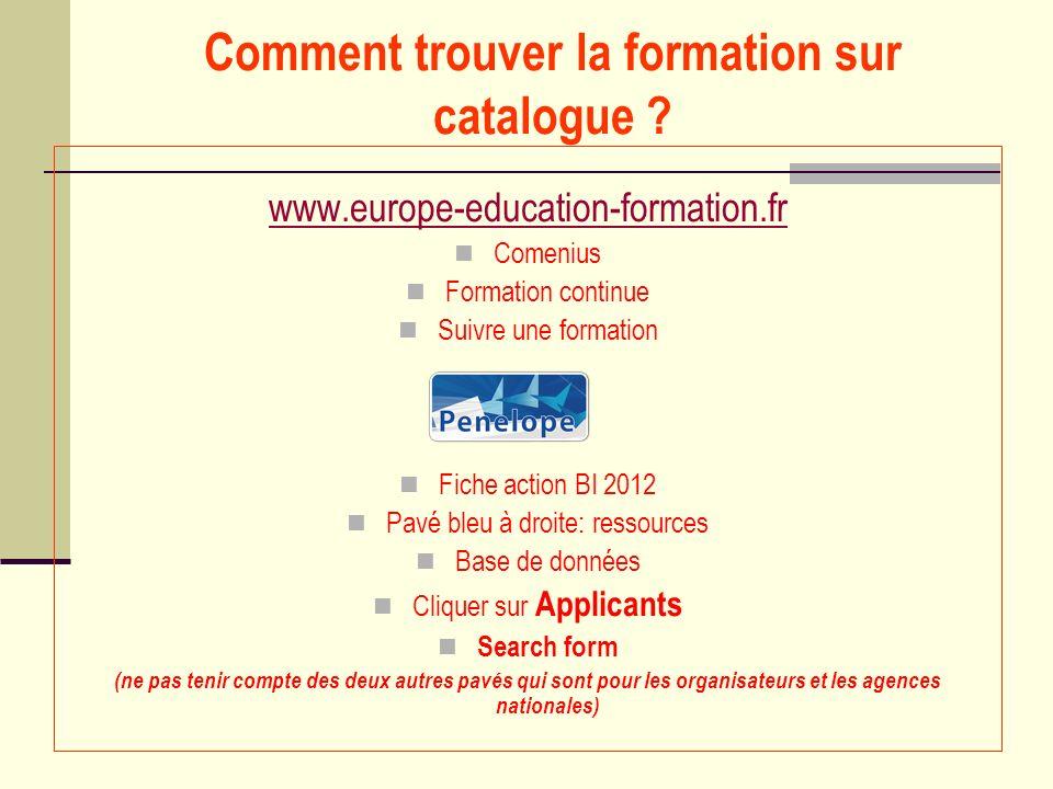 Comment trouver la formation sur catalogue ? www.europe-education-formation.fr Comenius Formation continue Suivre une formation Fiche action BI 2012 P