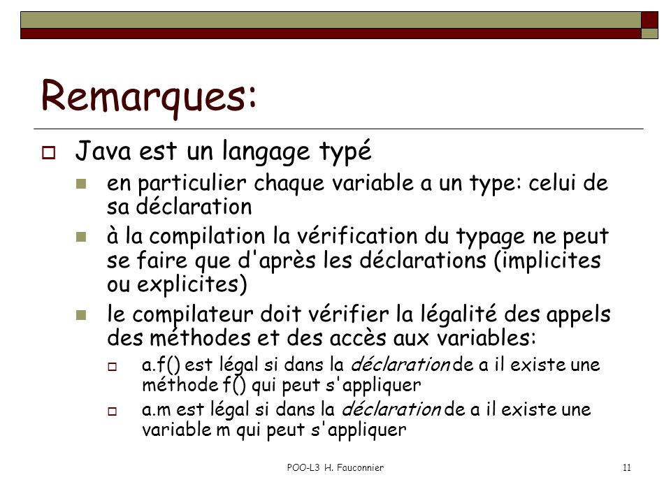 POO-L3 H. Fauconnier11 Remarques: Java est un langage typé en particulier chaque variable a un type: celui de sa déclaration à la compilation la vérif