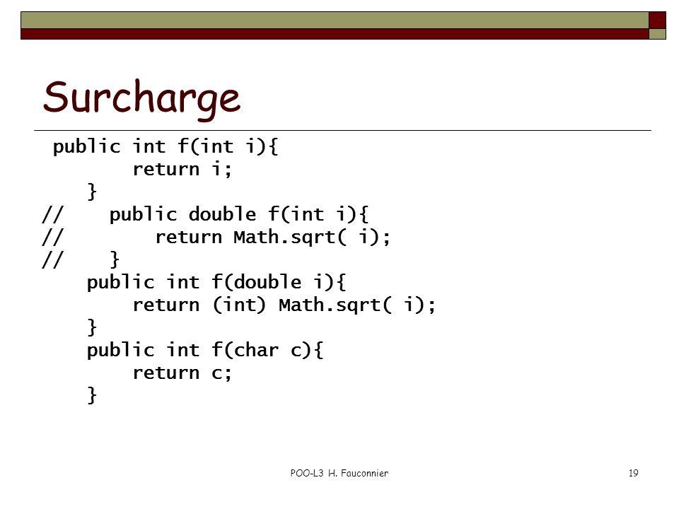 POO-L3 H. Fauconnier19 Surcharge public int f(int i){ return i; } // public double f(int i){ // return Math.sqrt( i); // } public int f(double i){ ret