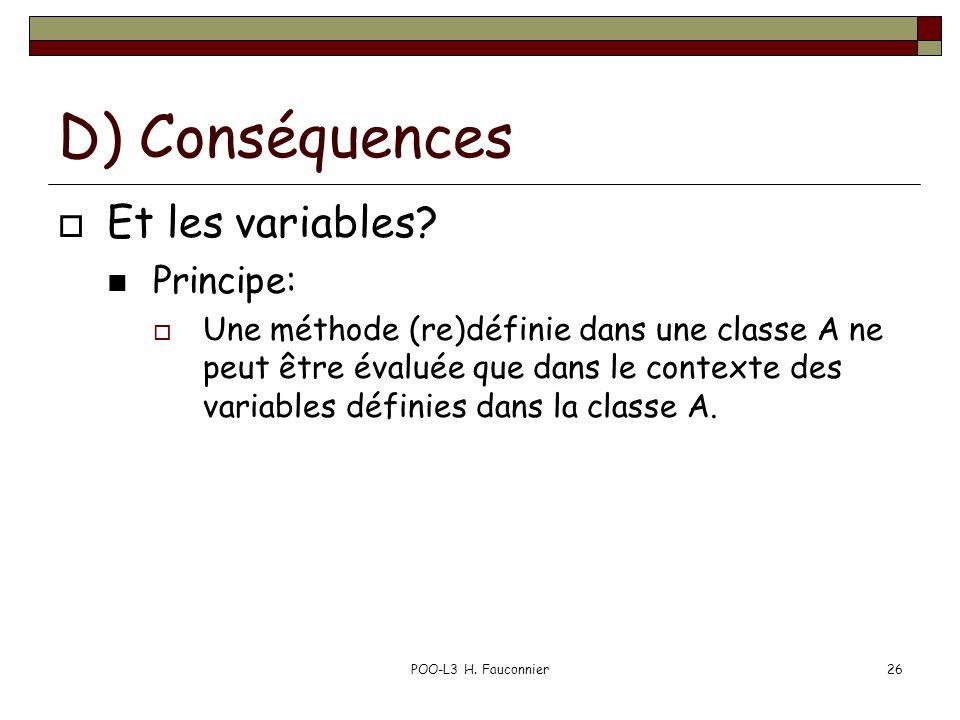 POO-L3 H. Fauconnier26 D) Conséquences Et les variables? Principe: Une méthode (re)définie dans une classe A ne peut être évaluée que dans le contexte