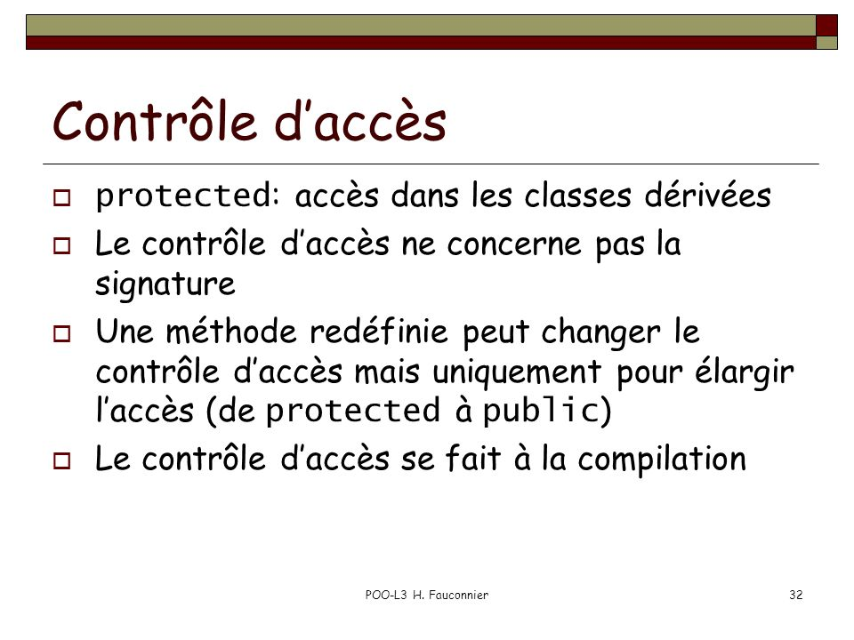 POO-L3 H. Fauconnier32 Contrôle daccès protected : accès dans les classes dérivées Le contrôle daccès ne concerne pas la signature Une méthode redéfin