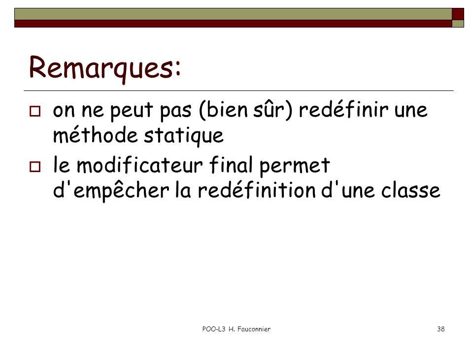 POO-L3 H. Fauconnier38 Remarques: on ne peut pas (bien sûr) redéfinir une méthode statique le modificateur final permet d'empêcher la redéfinition d'u