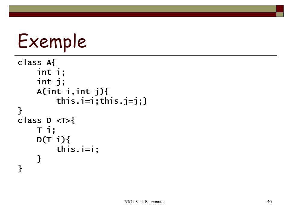 POO-L3 H. Fauconnier40 Exemple class A{ int i; int j; A(int i,int j){ this.i=i;this.j=j;} } class D { T i; D(T i){ this.i=i; }