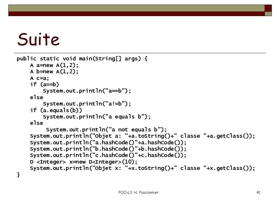 POO-L3 H. Fauconnier41 Suite public static void main(String[] args) { A a=new A(1,2); A b=new A(1,2); A c=a; if (a==b) System.out.println(