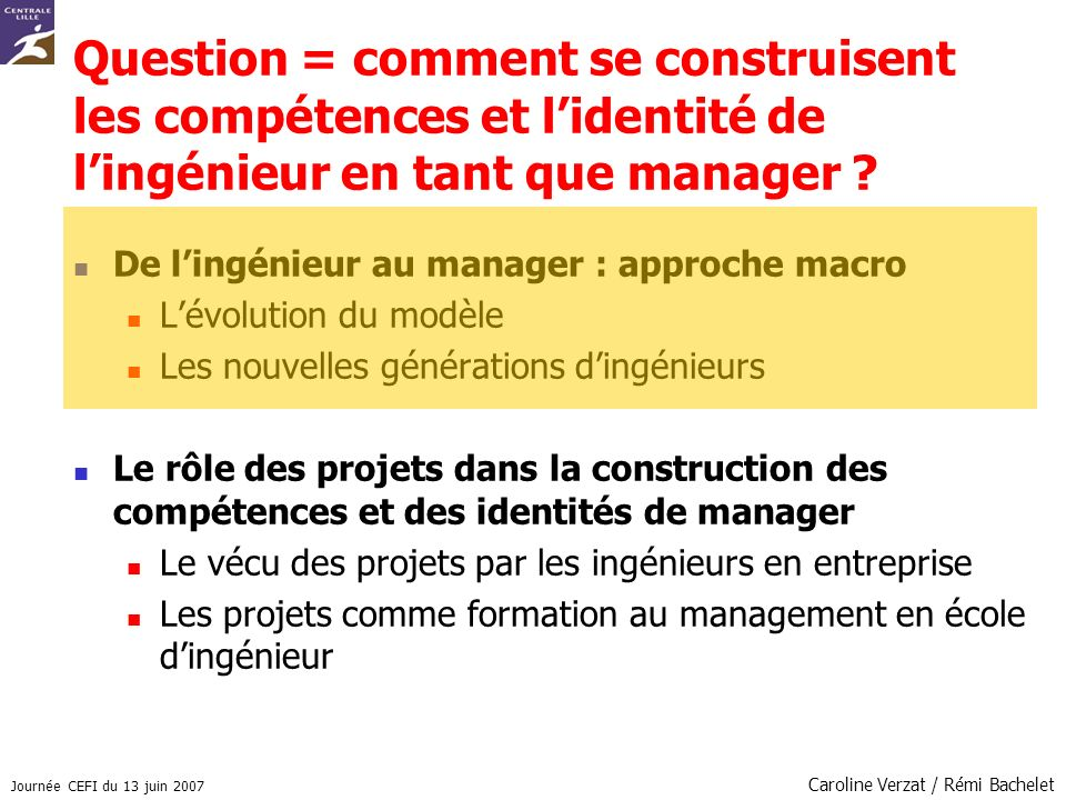 Journée CEFI du 13 juin 2007 Caroline Verzat / Rémi Bachelet Question = comment se construisent les compétences et lidentité de lingénieur en tant que