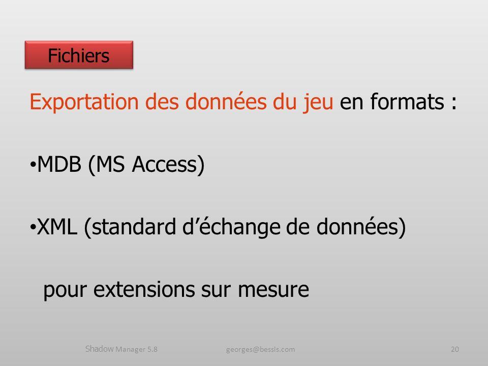 Exportation des données du jeu en formats : MDB (MS Access) XML (standard déchange de données) pour extensions sur mesure Shadow Manager 5.8 georges@bessis.com20 Fichiers