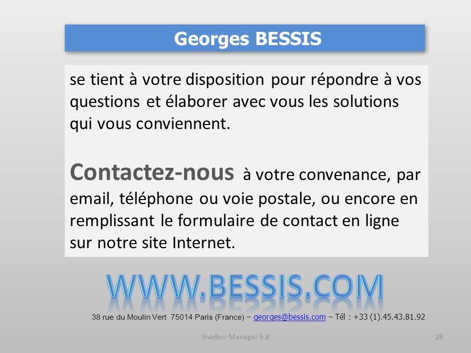 Shadow Manager 5.828 Georges BESSIS se tient à votre disposition pour répondre à vos questions et élaborer avec vous les solutions qui vous conviennent.
