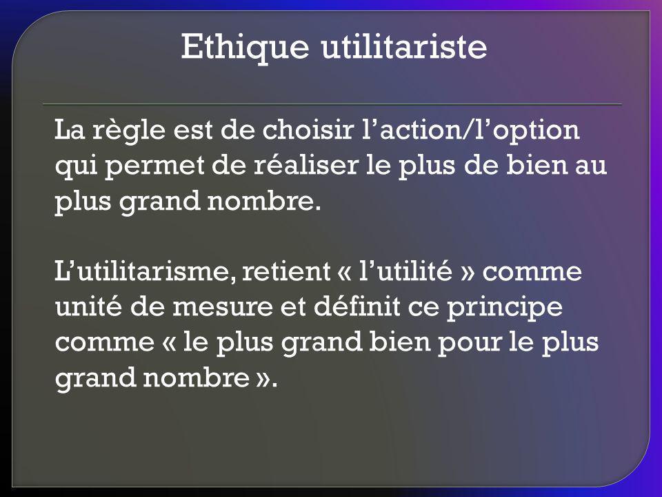 Ethique utilitariste La règle est de choisir laction/loption qui permet de réaliser le plus de bien au plus grand nombre. Lutilitarisme, retient « lut