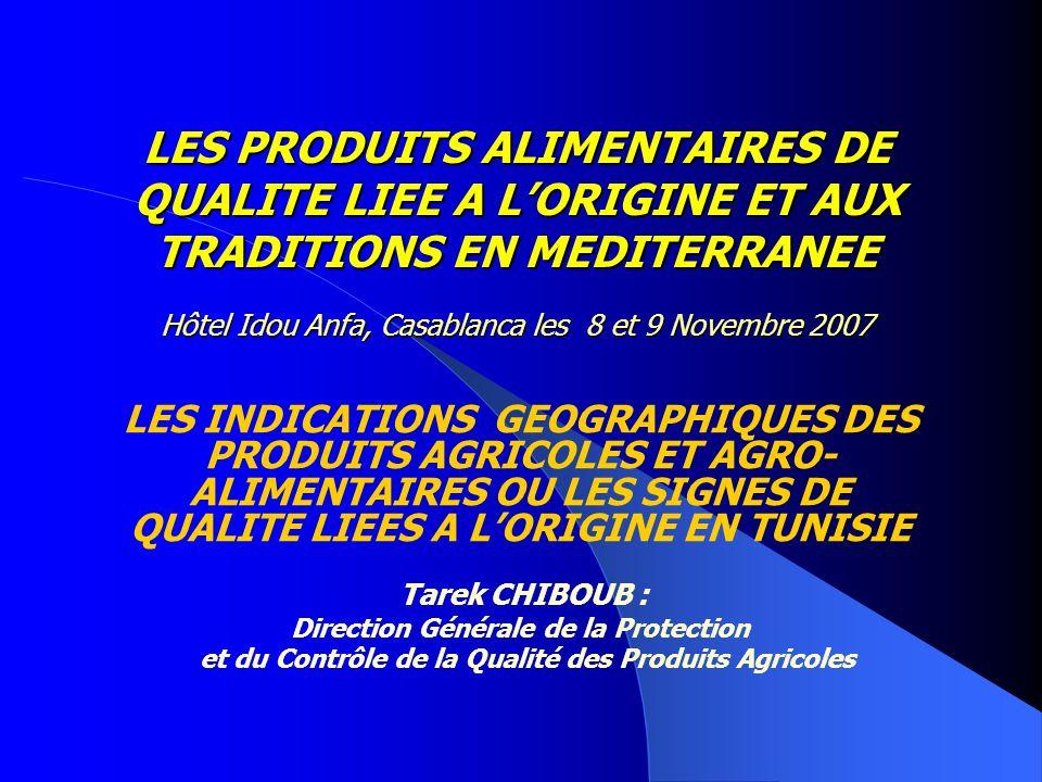 LES PRODUITS ALIMENTAIRES DE QUALITE LIEE A LORIGINE ET AUX TRADITIONS EN MEDITERRANEE Hôtel Idou Anfa, Casablanca les 8 et 9 Novembre 2007 LES INDICATIONS GEOGRAPHIQUES DES PRODUITS AGRICOLES ET AGRO- ALIMENTAIRES OU LES SIGNES DE QUALITE LIEES A LORIGINE EN TUNISIE Tarek CHIBOUB : Direction Générale de la Protection et du Contrôle de la Qualité des Produits Agricoles