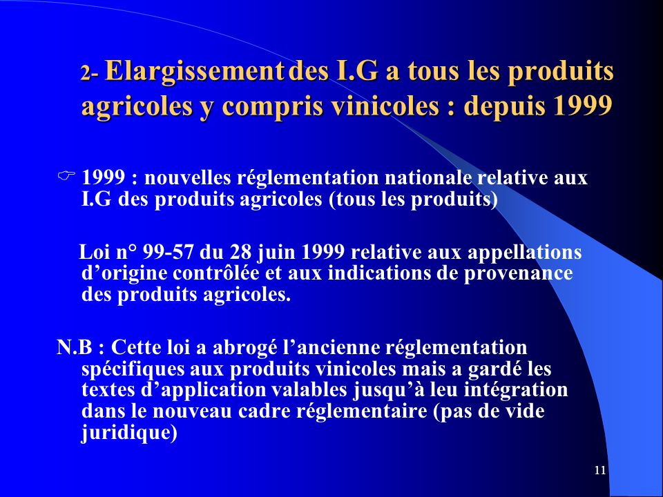 11 2- Elargissement des I.G a tous les produits agricoles y compris vinicoles : depuis 1999 1999 : nouvelles réglementation nationale relative aux I.G des produits agricoles (tous les produits) Loi n° 99-57 du 28 juin 1999 relative aux appellations dorigine contrôlée et aux indications de provenance des produits agricoles.