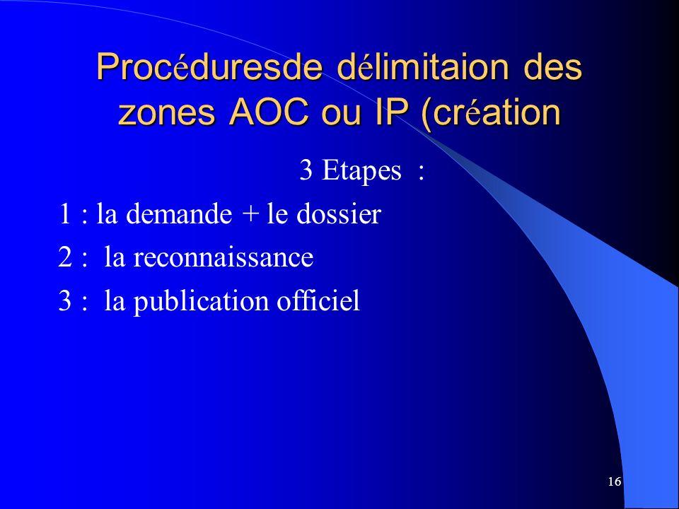 16 Proc é duresde d é limitaion des zones AOC ou IP (cr é ation 3 Etapes : 1 : la demande + le dossier 2 : la reconnaissance 3 : la publication officiel
