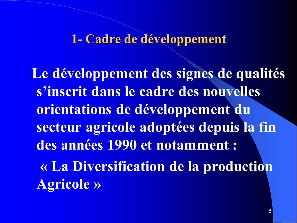 5 1- Cadre de développement Le développement des signes de qualités sinscrit dans le cadre des nouvelles orientations de développement du secteur agricole adoptées depuis la fin des années 1990 et notamment : « La Diversification de la production Agricole »