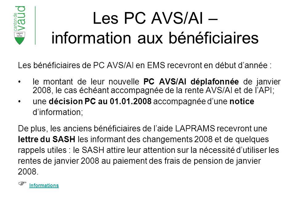 Les PC AVS/AI – information aux bénéficiaires Les bénéficiaires de PC AVS/AI en EMS recevront en début dannée : le montant de leur nouvelle PC AVS/AI déplafonnée de janvier 2008, le cas échéant accompagnée de la rente AVS/AI et de lAPI; une décision PC au 01.01.2008 accompagnée dune notice dinformation; De plus, les anciens bénéficiaires de laide LAPRAMS recevront une lettre du SASH les informant des changements 2008 et de quelques rappels utiles : le SASH attire leur attention sur la nécessité dutiliser les rentes de janvier 2008 au paiement des frais de pension de janvier 2008.