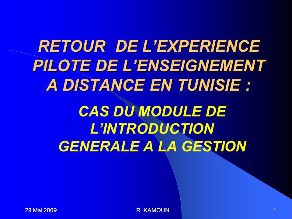28 Mai 2009R. KAMOUN1 RETOUR DE LEXPERIENCE PILOTE DE LENSEIGNEMENT A DISTANCE EN TUNISIE : CAS DU MODULE DE LINTRODUCTION GENERALE A LA GESTION