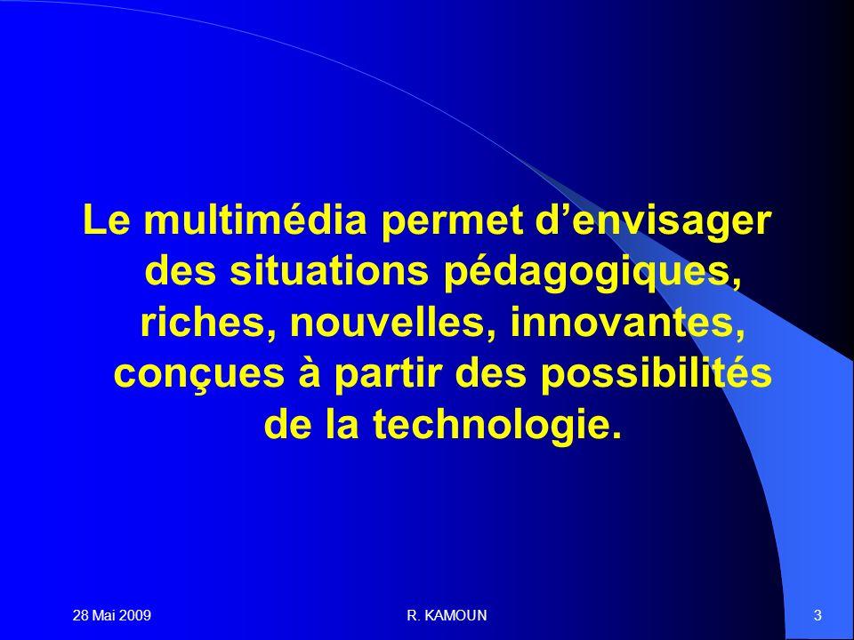 28 Mai 2009R. KAMOUN3 Le multimédia permet denvisager des situations pédagogiques, riches, nouvelles, innovantes, conçues à partir des possibilités de