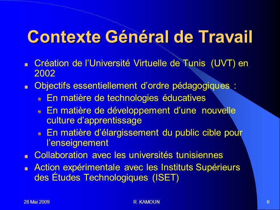 28 Mai 2009R. KAMOUN6 Contexte Général de Travail Création de lUniversité Virtuelle de Tunis (UVT) en 2002 Objectifs essentiellement dordre pédagogiqu