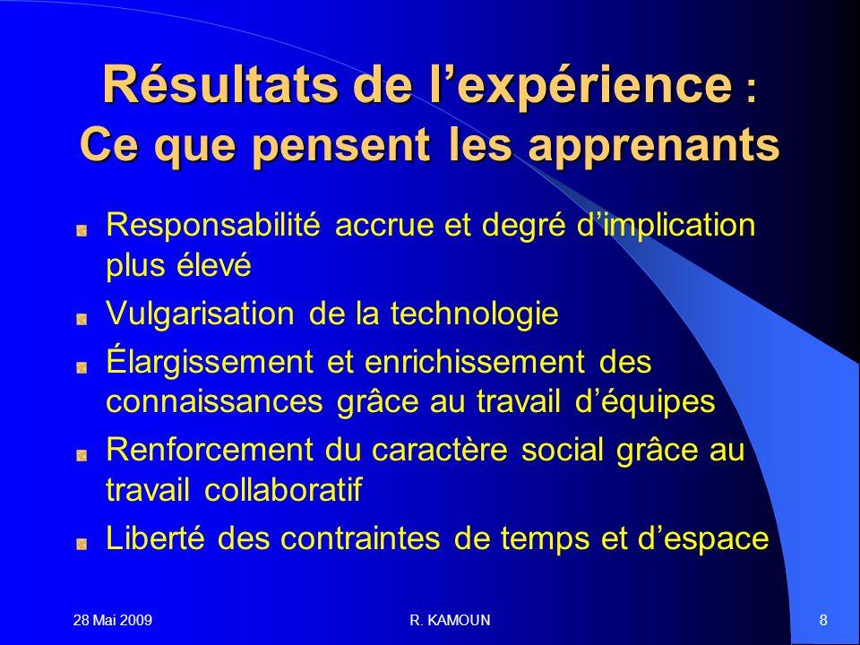 28 Mai 2009R. KAMOUN8 Résultats de lexpérience : Ce que pensent les apprenants Responsabilité accrue et degré dimplication plus élevé Vulgarisation de