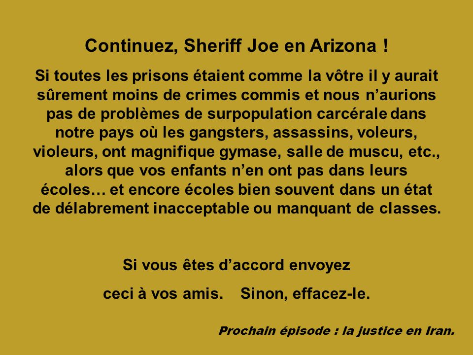 Continuez, Sheriff Joe en Arizona ! Si toutes les prisons étaient comme la vôtre il y aurait sûrement moins de crimes commis et nous naurions pas de p