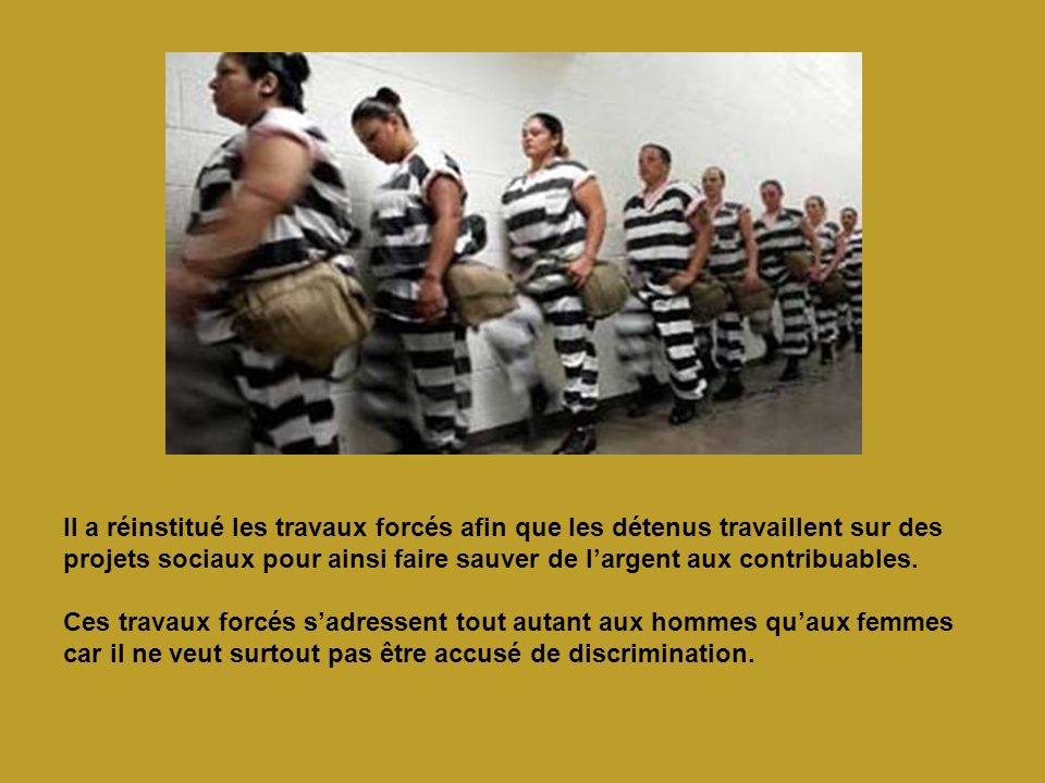 Il a réinstitué les travaux forcés afin que les détenus travaillent sur des projets sociaux pour ainsi faire sauver de largent aux contribuables. Ces
