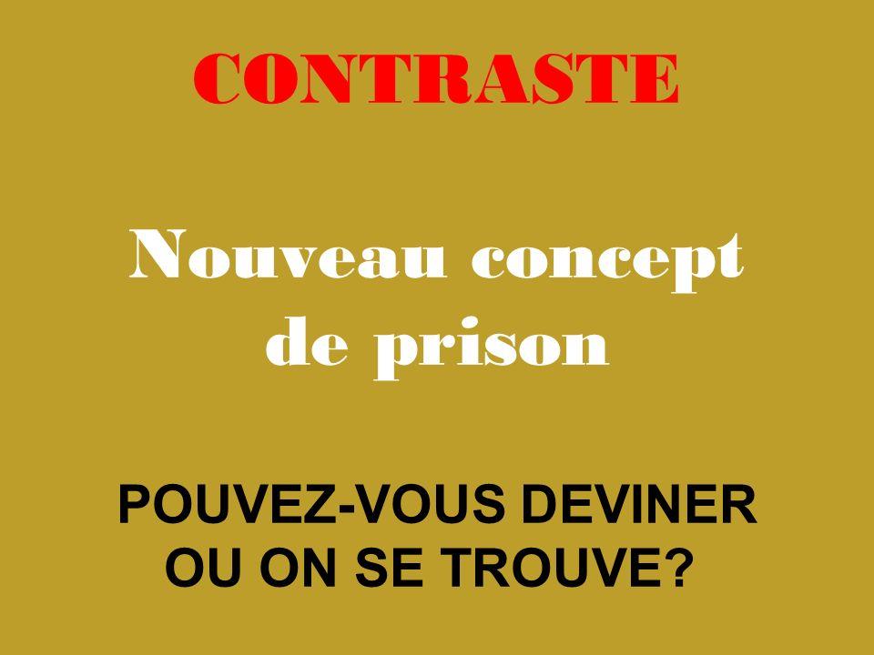 CONTRASTE Nouveau concept de prison POUVEZ-VOUS DEVINER OU ON SE TROUVE?