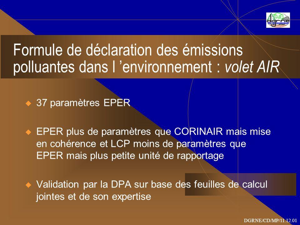 Formule de déclaration des émissions polluantes dans l environnement : volet AIR 37 paramètres EPER EPER plus de paramètres que CORINAIR mais mise en cohérence et LCP moins de paramètres que EPER mais plus petite unité de rapportage Validation par la DPA sur base des feuilles de calcul jointes et de son expertise DGRNE/CD/MP/11.12.01