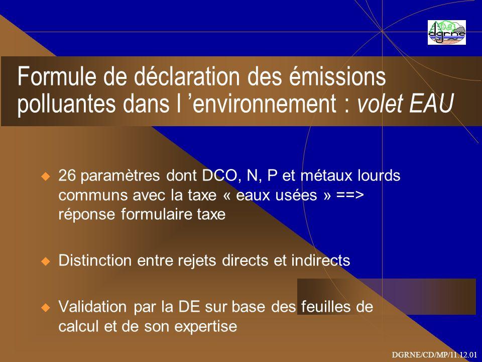 Formule de déclaration des émissions polluantes dans l environnement : volet EAU 26 paramètres dont DCO, N, P et métaux lourds communs avec la taxe « eaux usées » ==> réponse formulaire taxe Distinction entre rejets directs et indirects Validation par la DE sur base des feuilles de calcul et de son expertise DGRNE/CD/MP/11.12.01